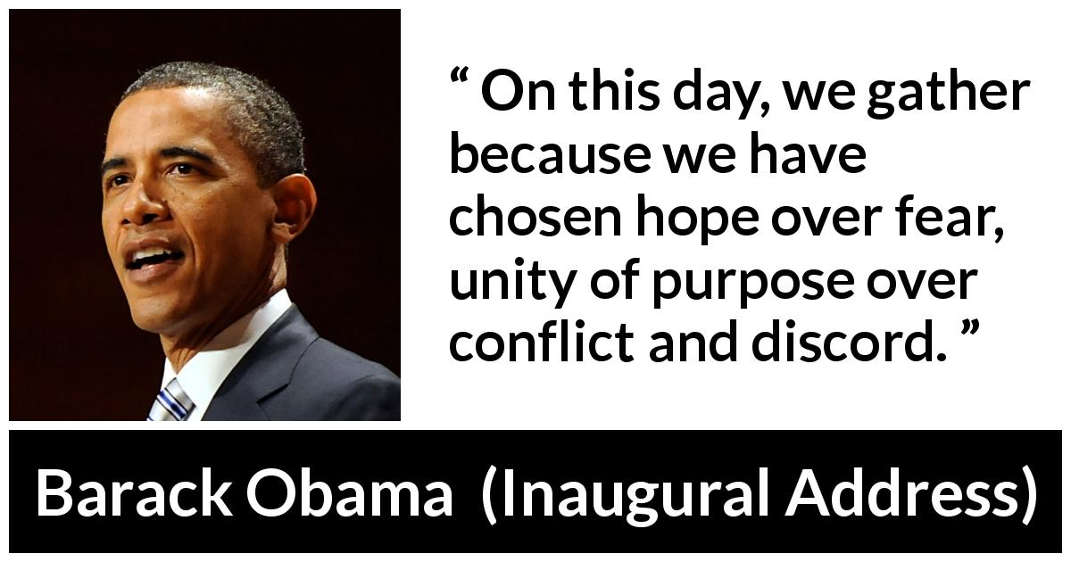 "Barack Obama about fear (""Inaugural Address"", 20 January 2009) - On this day, we gather because we have chosen hope over fear, unity of purpose over conflict and discord."