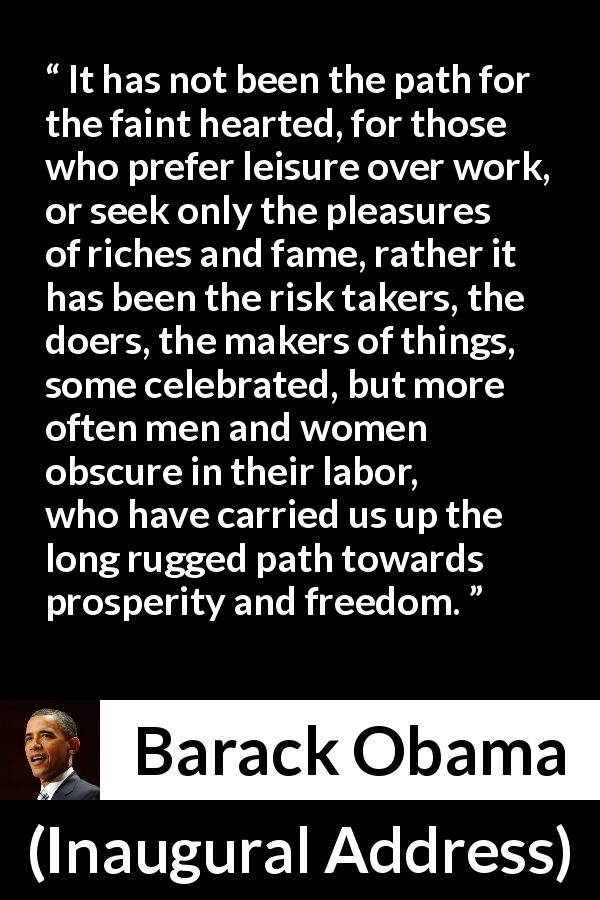 "Barack Obama about freedom (""Inaugural Address"", 20 January 2009) - It has not been the path for the faint hearted, for those who prefer leisure over work, or seek only the pleasures of riches and fame, rather it has been the risk takers, the doers, the makers of things, some celebrated, but more often men and women obscure in their labor, who have carried us up the long rugged path towards prosperity and freedom."