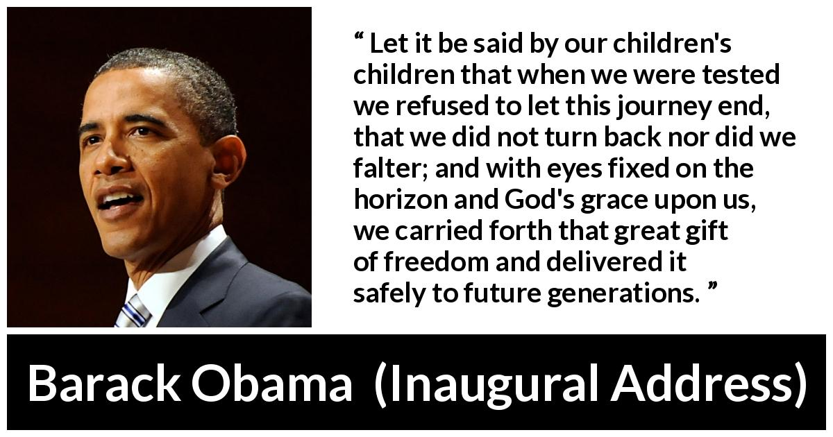 "Barack Obama about future (""Inaugural Address"", 20 January 2009) - Let it be said by our children's children that when we were tested we refused to let this journey end, that we did not turn back nor did we falter; and with eyes fixed on the horizon and God's grace upon us, we carried forth that great gift of freedom and delivered it safely to future generations."