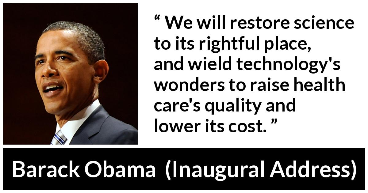 "Barack Obama about health (""Inaugural Address"", 20 January 2009) - We will restore science to its rightful place, and wield technology's wonders to raise health care's quality and lower its cost."