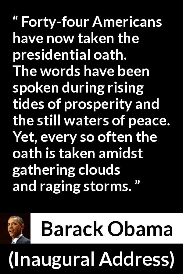 "Barack Obama about peace (""Inaugural Address"", 20 January 2009) - Forty-four Americans have now taken the presidential oath. The words have been spoken during rising tides of prosperity and the still waters of peace. Yet, every so often the oath is taken amidst gathering clouds and raging storms."