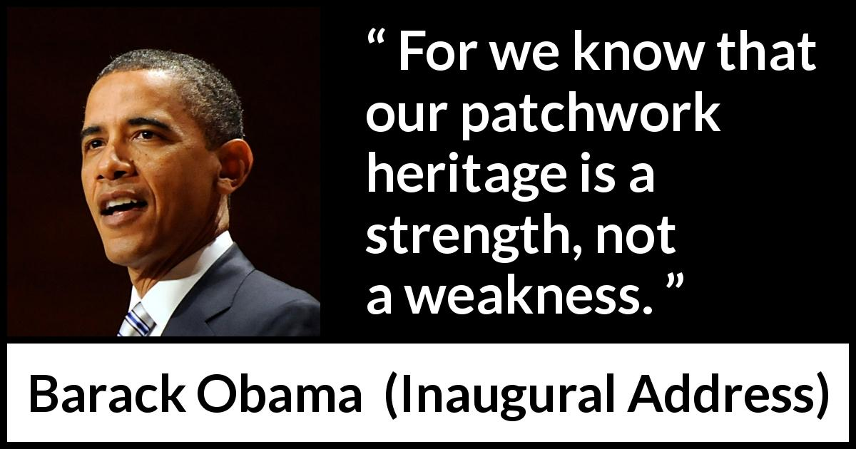 Barack Obama quote about strength from Inaugural Address (20 January 2009) - For we know that our patchwork heritage is a strength, not a weakness.