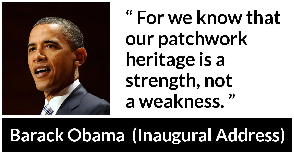 "Barack Obama about strength (""Inaugural Address"", 20 January 2009) - For we know that our patchwork heritage is a strength, not a weakness."