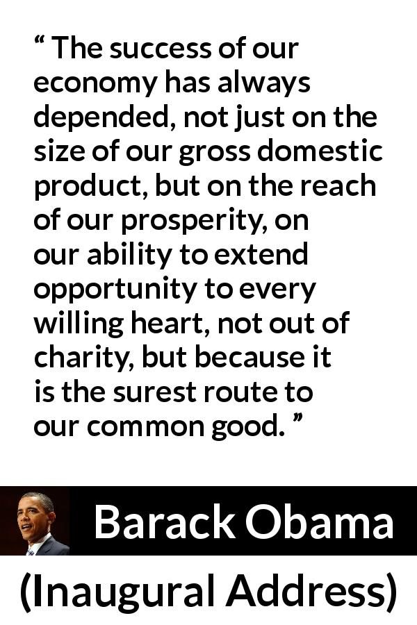 "Barack Obama about success (""Inaugural Address"", 20 January 2009) - The success of our economy has always depended, not just on the size of our gross domestic product, but on the reach of our prosperity, on our ability to extend opportunity to every willing heart, not out of charity, but because it is the surest route to our common good."