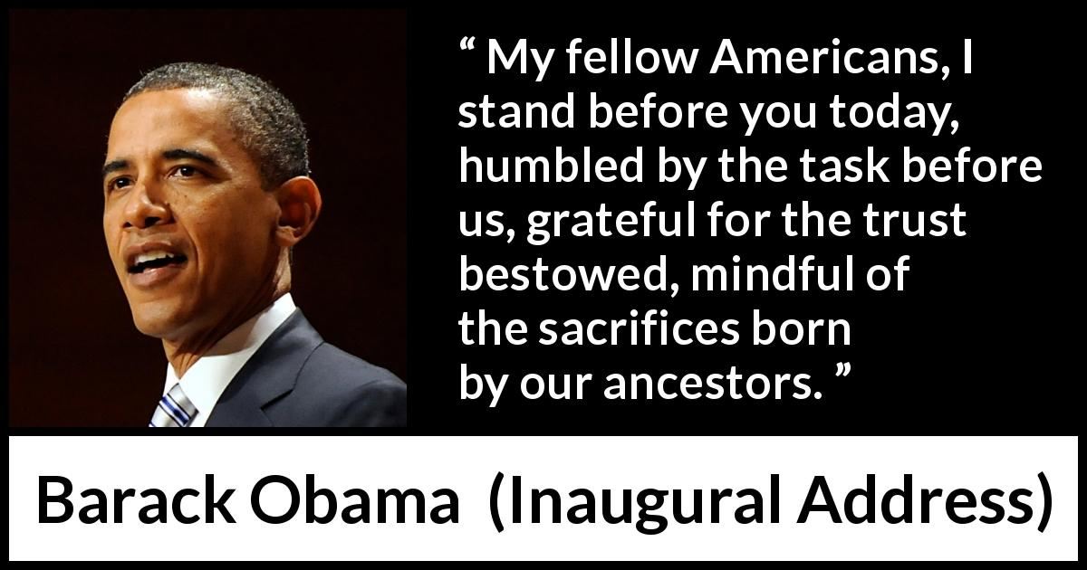 "Barack Obama about trust (""Inaugural Address"", 20 January 2009) - My fellow Americans, I stand before you today, humbled by the task before us, grateful for the trust bestowed, mindful of the sacrifices born by our ancestors."