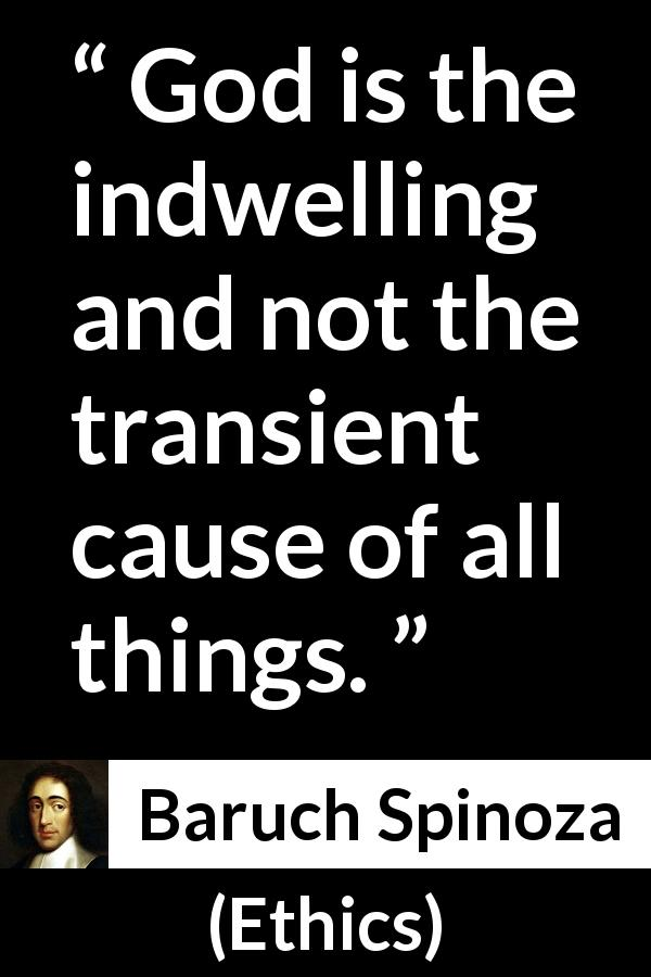"Baruch Spinoza about God (""Ethics"", 1677) - God is the indwelling and not the transient cause of all things."