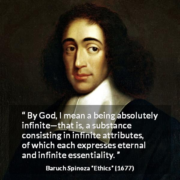 "Baruch Spinoza about God (""Ethics"", 1677) - By God, I mean a being absolutely infinite—that is, a substance consisting in infinite attributes, of which each expresses eternal and infinite essentiality."