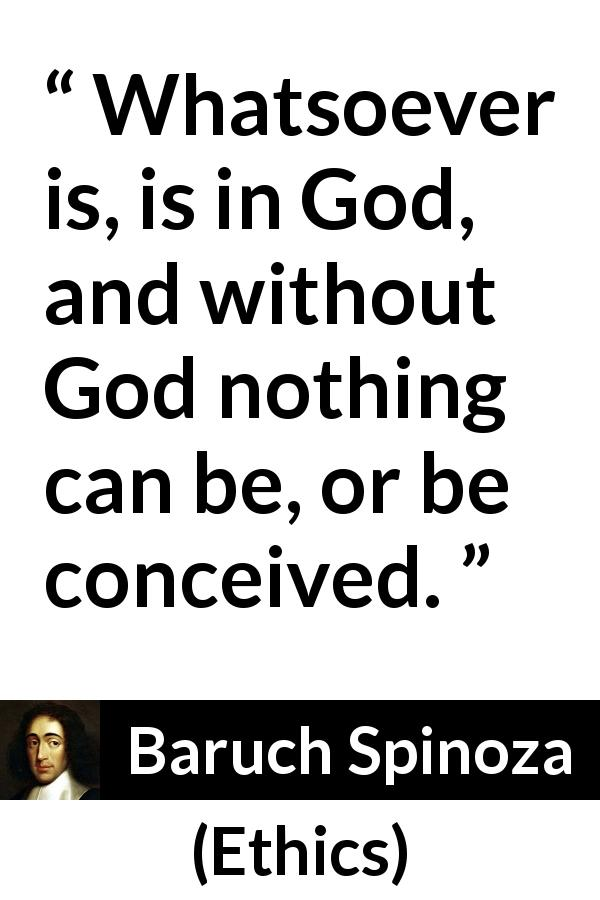 Baruch Spinoza quote about God from Ethics (1677) - Whatsoever is, is in God, and without God nothing can be, or be conceived.