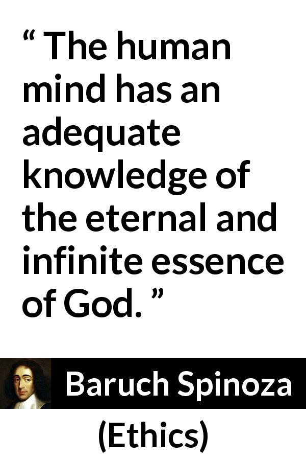 "Baruch Spinoza about God (""Ethics"", 1677) - The human mind has an adequate knowledge of the eternal and infinite essence of God."
