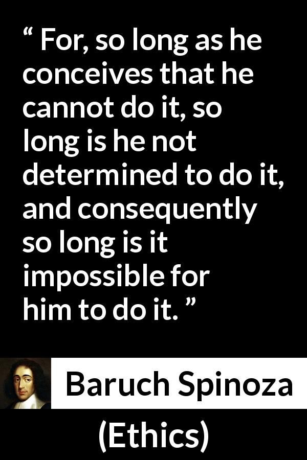 "Baruch Spinoza about conception (""Ethics"", 1677) - For, so long as he conceives that he cannot do it, so long is he not determined to do it, and consequently so long is it impossible for him to do it."