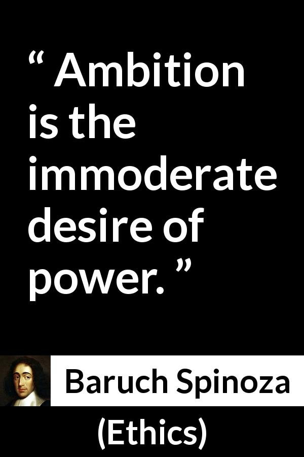 "Baruch Spinoza about desire (""Ethics"", 1677) - Ambition is the immoderate desire of power."