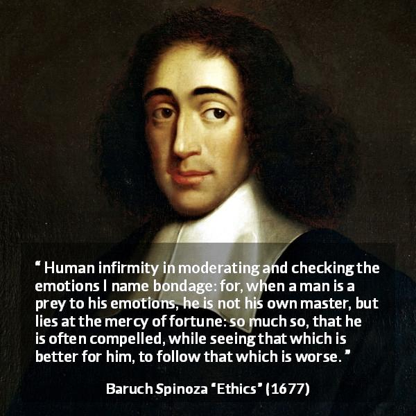 "Baruch Spinoza about emotions (""Ethics"", 1677) - Human infirmity in moderating and checking the emotions I name bondage: for, when a man is a prey to his emotions, he is not his own master, but lies at the mercy of fortune: so much so, that he is often compelled, while seeing that which is better for him, to follow that which is worse."