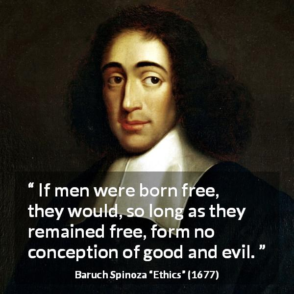 Baruch Spinoza quote about evil from Ethics (1677) - If men were born free, they would, so long as they remained free, form no conception of good and evil.