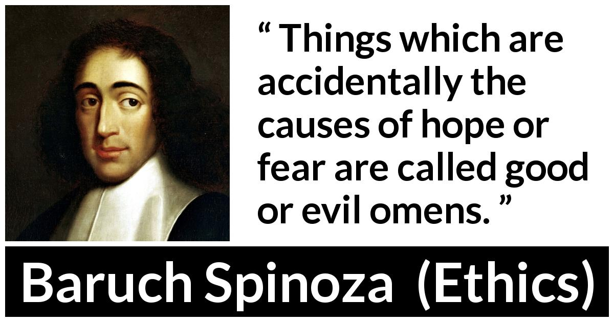 Baruch Spinoza quote about fear from Ethics (1677) - Things which are accidentally the causes of hope or fear are called good or evil omens.