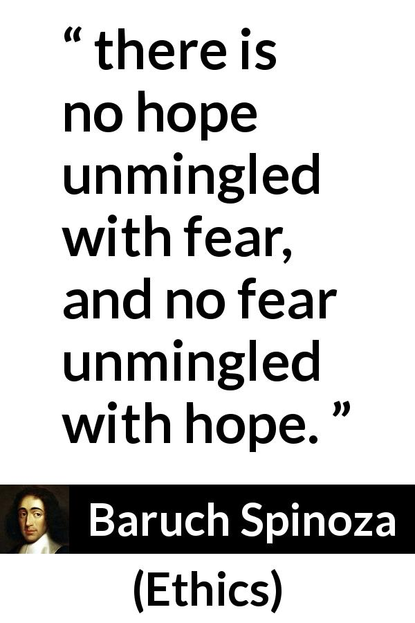 Baruch Spinoza quote about fear from Ethics (1677) - From these definitions it follows, that there is no hope unmingled with fear, and no fear unmingled with hope.