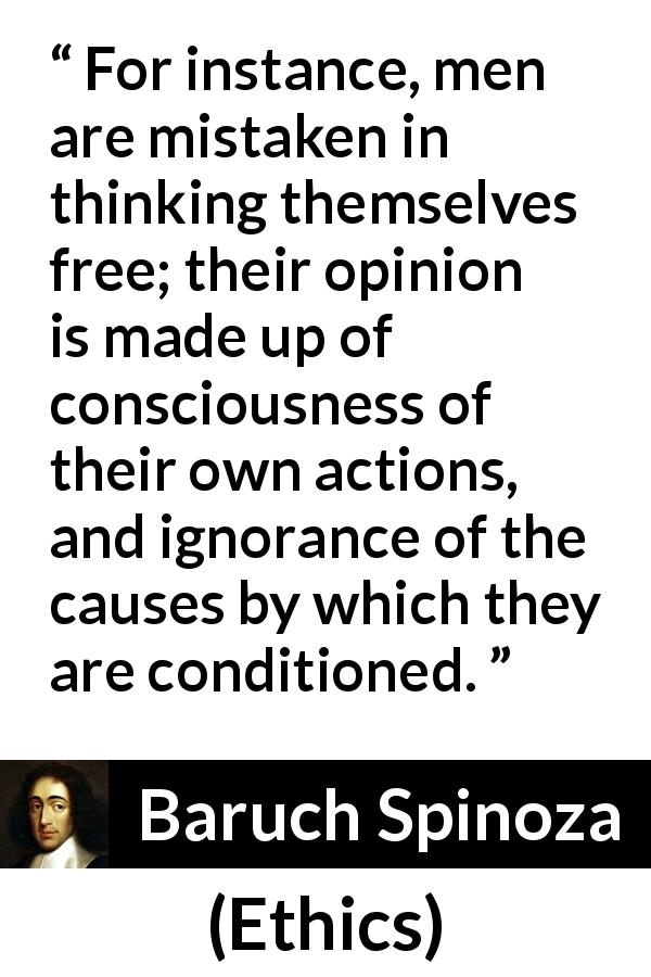 "Baruch Spinoza about freedom (""Ethics"", 1677) - For instance, men are mistaken in thinking themselves free; their opinion is made up of consciousness of their own actions, and ignorance of the causes by which they are conditioned."