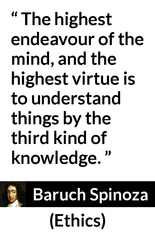 "Baruch Spinoza about knowledge (""Ethics"", 1677) - The highest endeavour of the mind, and the highest virtue is to understand things by the third kind of knowledge."