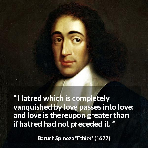 "Baruch Spinoza about love (""Ethics"", 1677) - Hatred which is completely vanquished by love passes into love: and love is thereupon greater than if hatred had not preceded it."