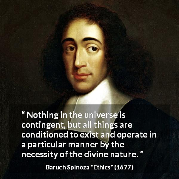 Baruch Spinoza quote about nature from Ethics (1677) - Nothing in the universe is contingent, but all things are conditioned to exist and operate in a particular manner by the necessity of the divine nature.