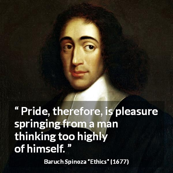 "Baruch Spinoza about pleasure (""Ethics"", 1677) - Pride, therefore, is pleasure springing from a man thinking too highly of himself."
