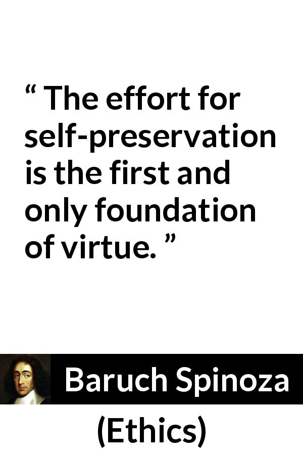 "Baruch Spinoza about virtue (""Ethics"", 1677) - The effort for self-preservation is the first and only foundation of virtue."
