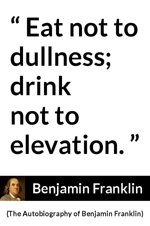 "Benjamin Franklin about dullness (""The Autobiography of Benjamin Franklin"", 1791) - Eat not to dullness; drink not to elevation."