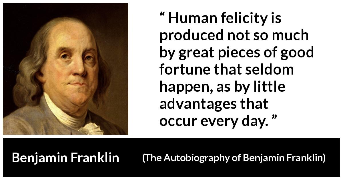 "Benjamin Franklin about happiness (""The Autobiography of Benjamin Franklin"", 1791) - Human felicity is produced not so much by great pieces of good fortune that seldom happen, as by little advantages that occur every day."