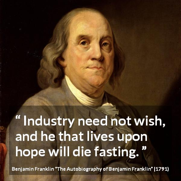 "Benjamin Franklin about hope (""The Autobiography of Benjamin Franklin"", 1791) - Industry need not wish, and he that lives upon hope will die fasting."
