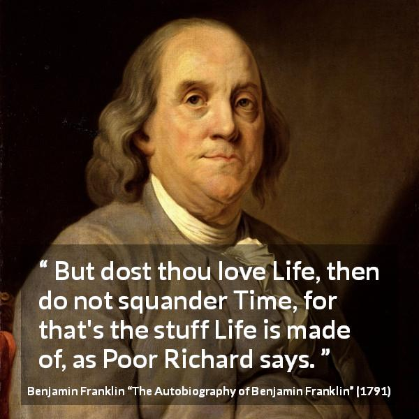 "Benjamin Franklin about life (""The Autobiography of Benjamin Franklin"", 1791) - But dost thou love Life, then do not squander Time, for that's the stuff Life is made of, as Poor Richard says."