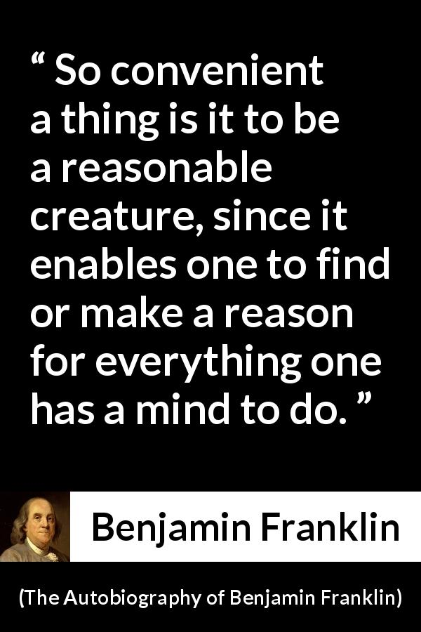 Benjamin Franklin - The Autobiography of Benjamin Franklin - So convenient a thing is it to be a reasonable creature, since it enables one to find or make a reason for everything one has a mind to do.