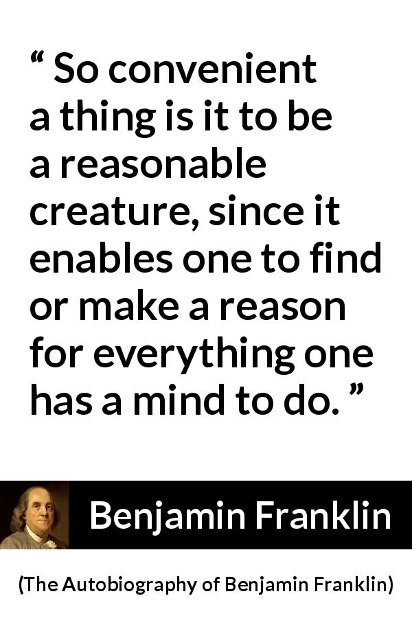 Benjamin Franklin quote about mind from The Autobiography of Benjamin Franklin (1791) - So convenient a thing is it to be a reasonable creature, since it enables one to find or make a reason for everything one has a mind to do.