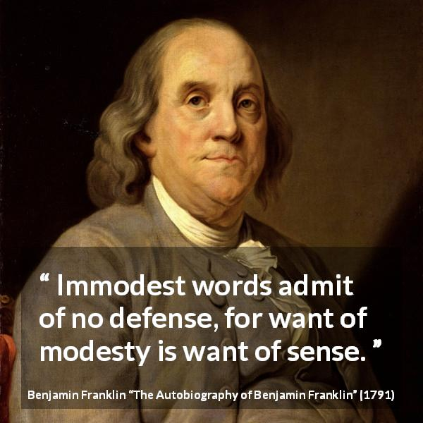 Benjamin Franklin quote about modesty from The Autobiography of Benjamin Franklin (1791) - Immodest words admit of no defense, for want of modesty is want of sense.