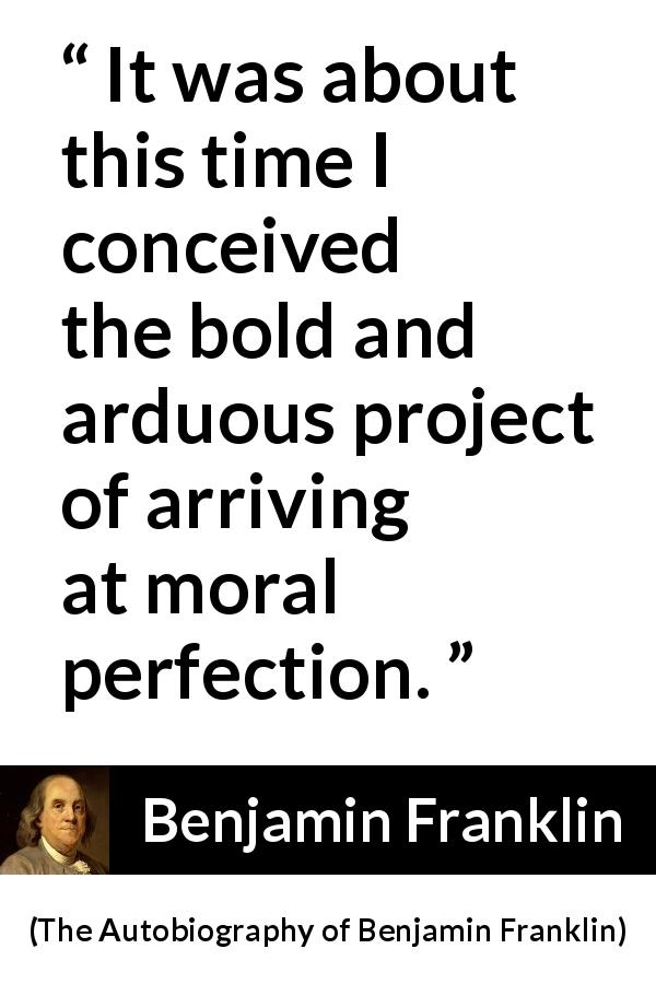 "Benjamin Franklin about morality (""The Autobiography of Benjamin Franklin"", 1791) - It was about this time I conceived the bold and arduous project of arriving at moral perfection."