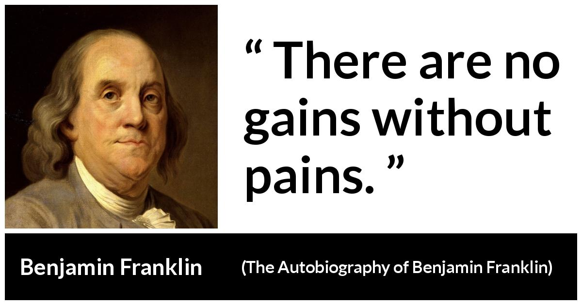 Benjamin Franklin - The Autobiography of Benjamin Franklin - There are no gains without pains.