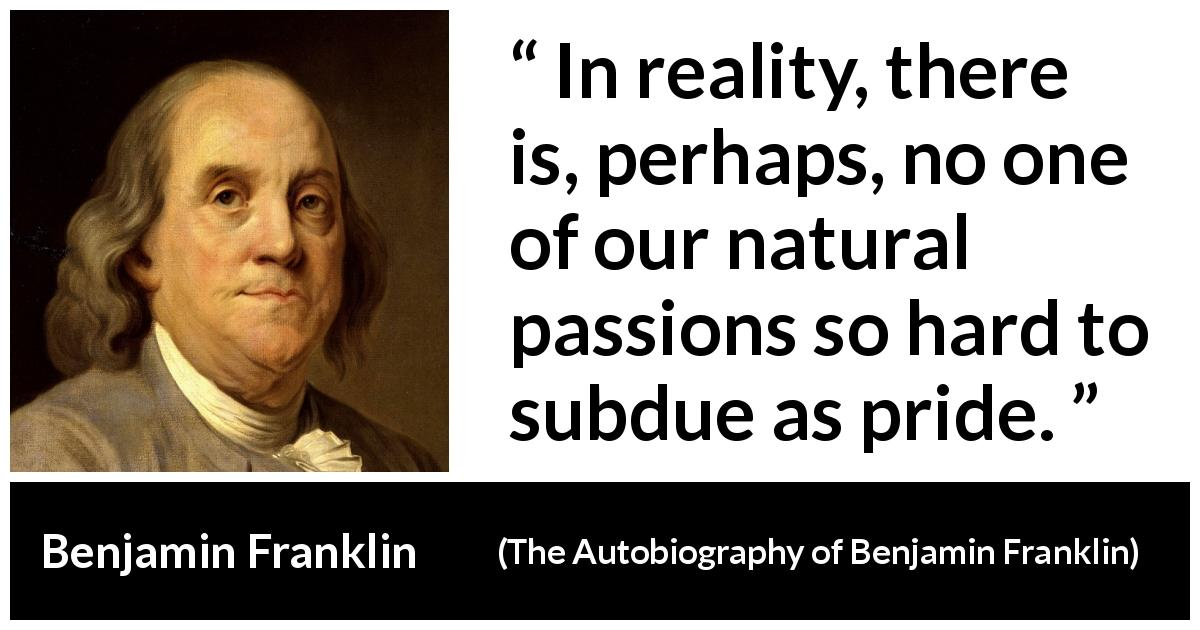 "Benjamin Franklin about passion (""The Autobiography of Benjamin Franklin"", 1791) - In reality, there is, perhaps, no one of our natural passions so hard to subdue as pride."