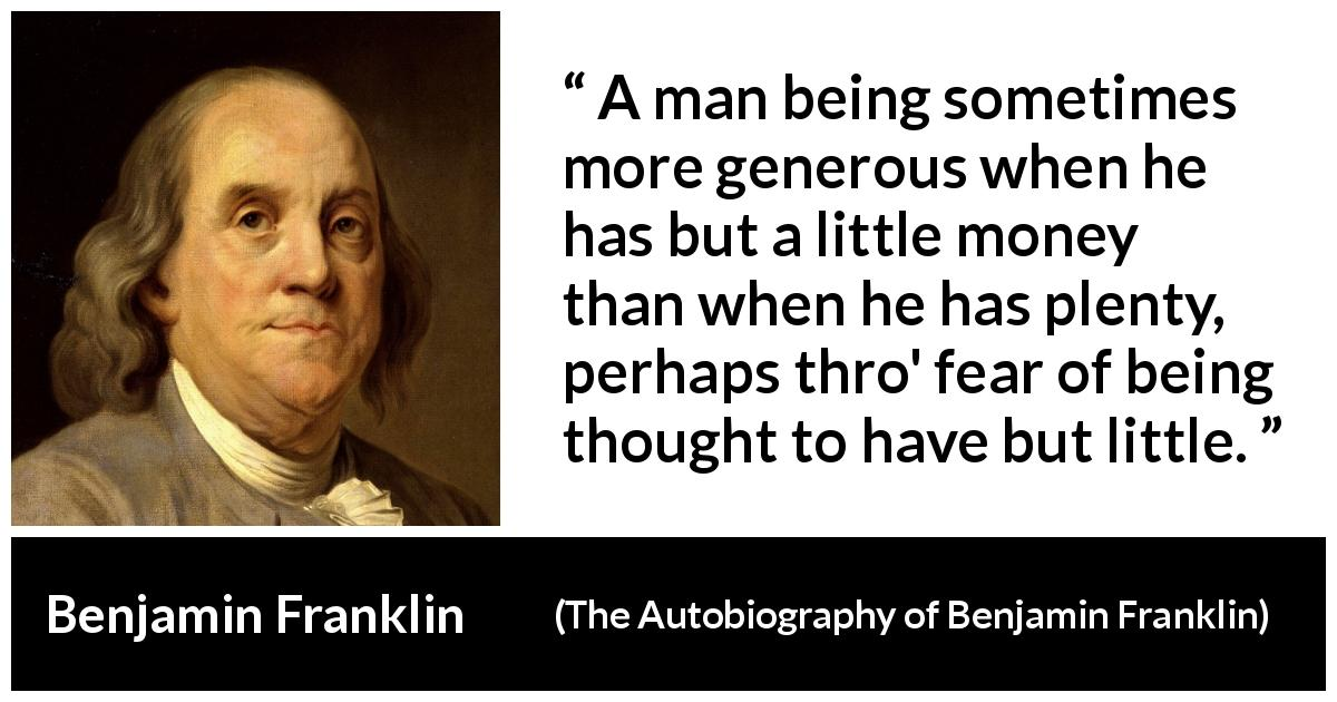 "Benjamin Franklin about poverty (""The Autobiography of Benjamin Franklin"", 1791) - A man being sometimes more generous when he has but a little money than when he has plenty, perhaps thro' fear of being thought to have but little."