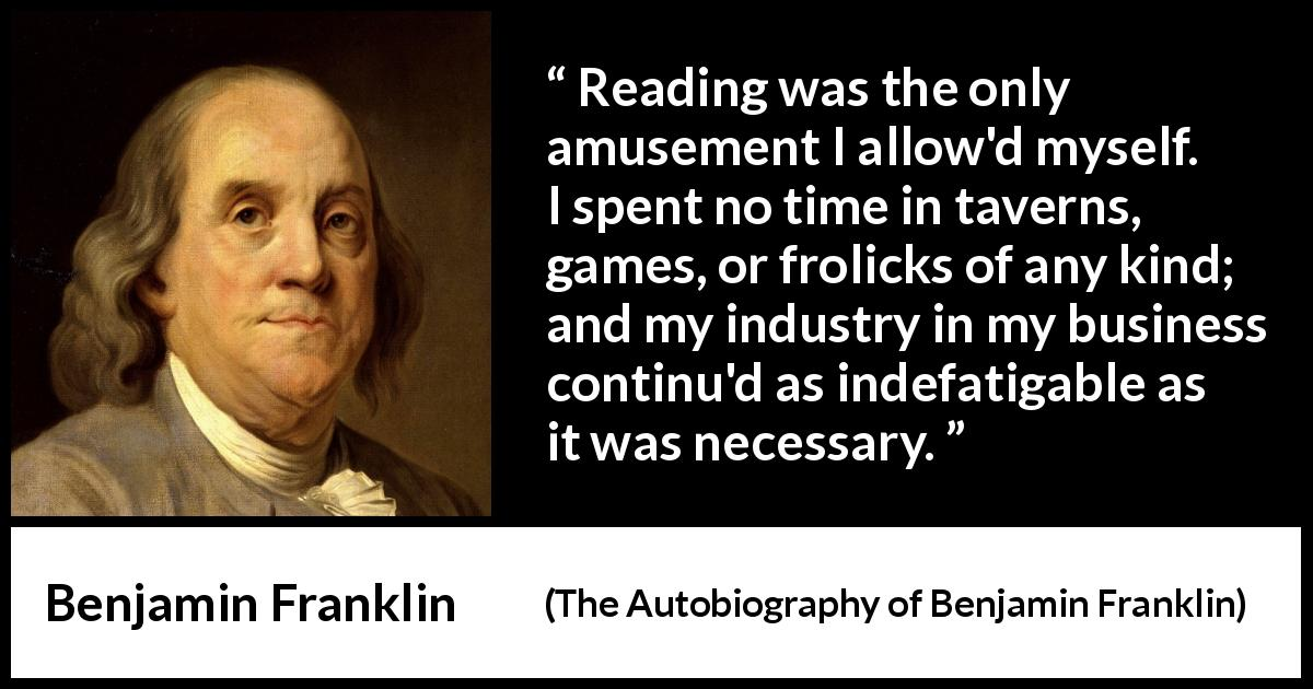 "Benjamin Franklin about reading (""The Autobiography of Benjamin Franklin"", 1791) - Reading was the only amusement I allow'd myself. I spent no time in taverns, games, or frolicks of any kind; and my industry in my business continu'd as indefatigable as it was necessary."
