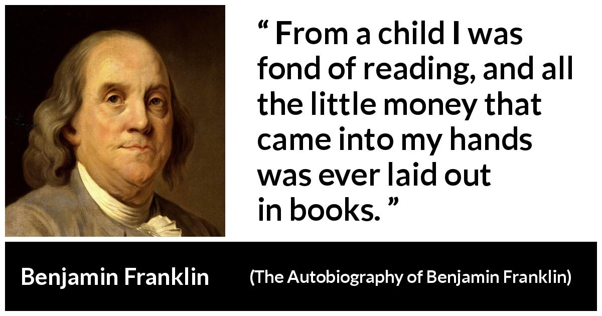 "Benjamin Franklin about reading (""The Autobiography of Benjamin Franklin"", 1791) - From a child I was fond of reading, and all the little money that came into my hands was ever laid out in books."