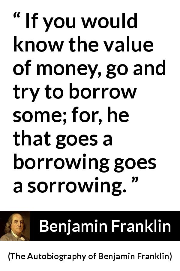 "Benjamin Franklin about sorrow (""The Autobiography of Benjamin Franklin"", 1791) - If you would know the value of money, go and try to borrow some; for, he that goes a borrowing goes a sorrowing."