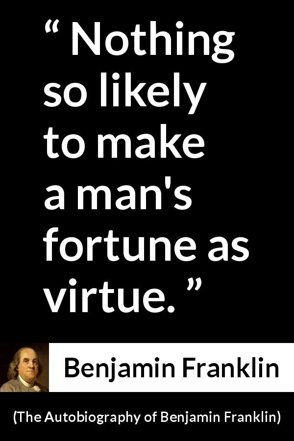 "Benjamin Franklin about success (""The Autobiography of Benjamin Franklin"", 1791) - Nothing so likely to make a man's fortune as virtue."