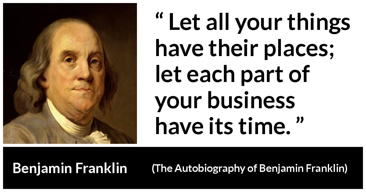 Benjamin Franklin quote about time from The Autobiography of Benjamin Franklin (1791) - Let all your things have their places; let each part of your business have its time.