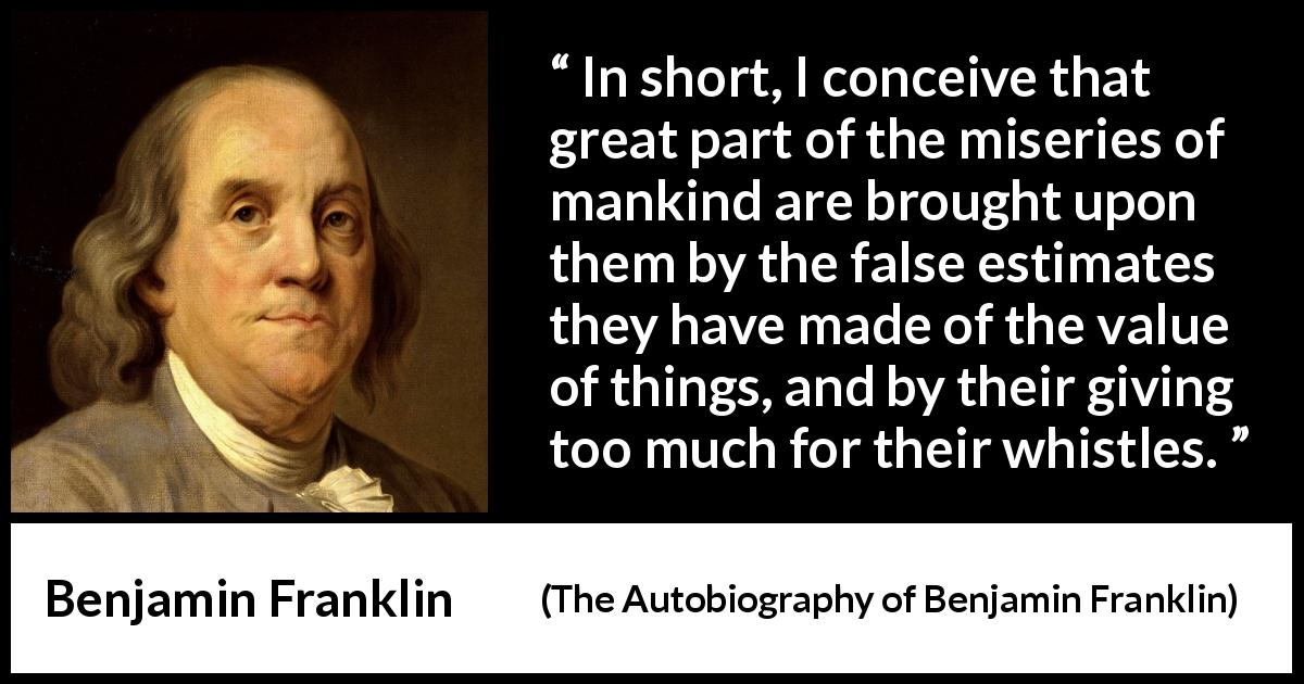"Benjamin Franklin about value (""The Autobiography of Benjamin Franklin"", 1791) - In short, I conceive that great part of the miseries of mankind are brought upon them by the false estimates they have made of the value of things, and by their giving too much for their whistles."