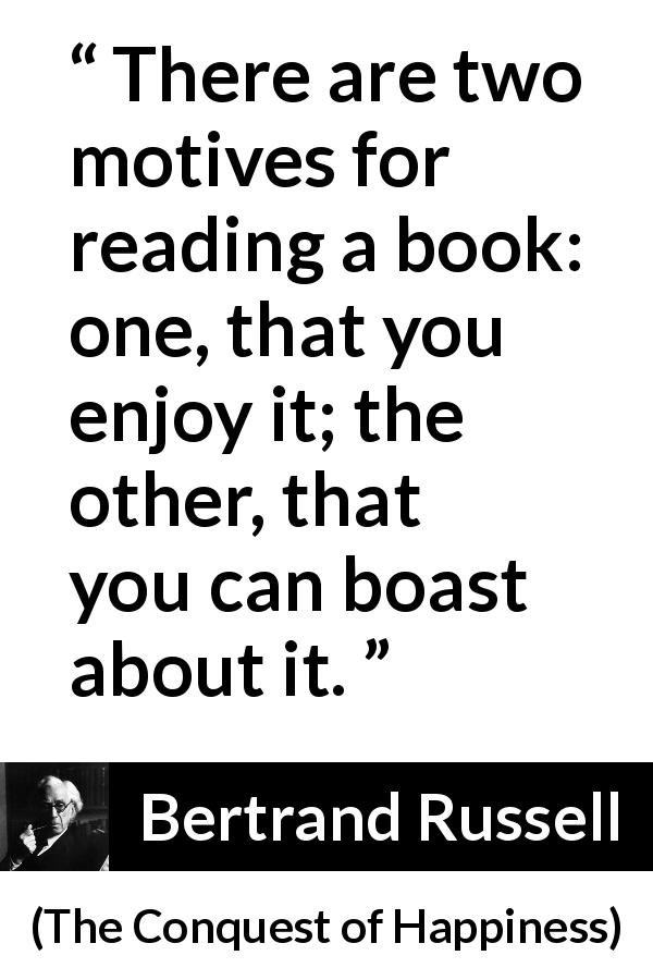"Bertrand Russell about books (""The Conquest of Happiness"", 1930) - There are two motives for reading a book: one, that you enjoy it; the other, that you can boast about it."