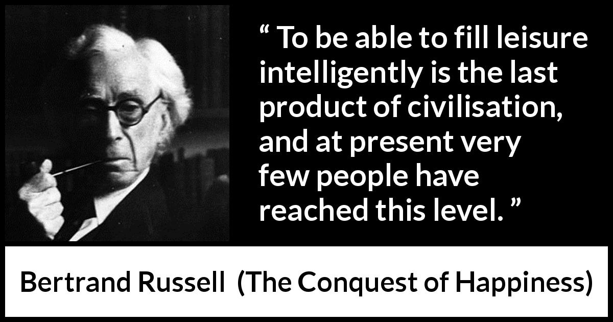 "Bertrand Russell about civilization (""The Conquest of Happiness"", 1930) - To be able to fill leisure intelligently is the last product of civilisation, and at present very few people have reached this level."