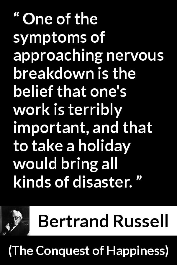 Bertrand Russell quote about depression from The Conquest of Happiness (1930) - One of the symptoms of approaching nervous breakdown is the belief that one's work is terribly important, and that to take a holiday would bring all kinds of disaster.