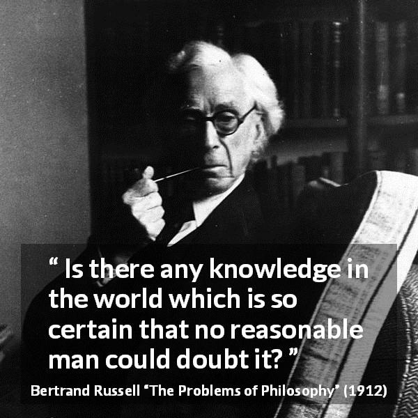 "Bertrand Russell about doubt (""The Problems of Philosophy"", 1912) - Is there any knowledge in the world which is so certain that no reasonable man could doubt it?"
