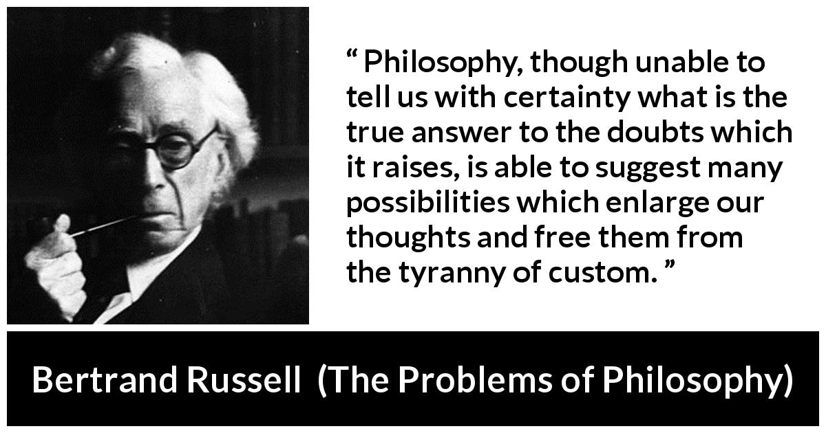 "Bertrand Russell about doubt (""The Problems of Philosophy"", 1912) - Philosophy, though unable to tell us with certainty what is the true answer to the doubts which it raises, is able to suggest many possibilities which enlarge our thoughts and free them from the tyranny of custom."