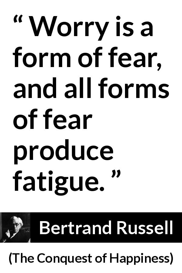 "Bertrand Russell about fear (""The Conquest of Happiness"", 1930) - Worry is a form of fear, and all forms of fear produce fatigue."