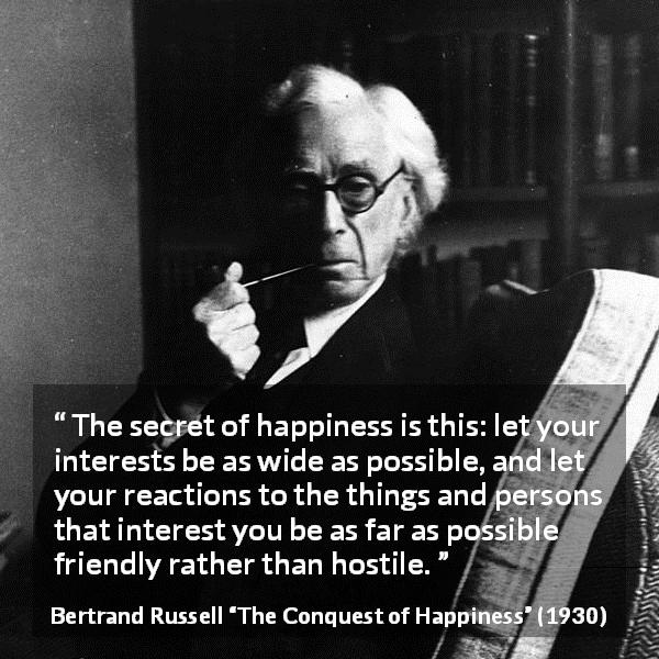 Bertrand Russell quote about friendship from The Conquest of Happiness (1930) - The secret of happiness is this: let your interests be as wide as possible, and let your reactions to the things and persons that interest you be as far as possible friendly rather than hostile.