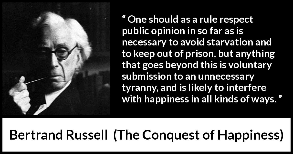 "Bertrand Russell about happiness (""The Conquest of Happiness"", 1930) - One should as a rule respect public opinion in so far as is necessary to avoid starvation and to keep out of prison, but anything that goes beyond this is voluntary submission to an unnecessary tyranny, and is likely to interfere with happiness in all kinds of ways."